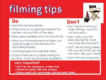 Do Do Hold the camera steady. Check the sun or lighting is behind the camera –or your film will be dark. Take spare batteries and mini DVs/DVDs. Hold your.