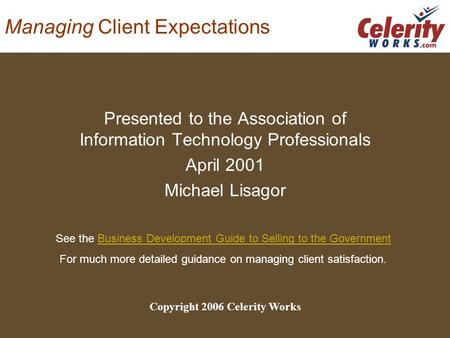 Managing Client Expectations Presented to the Association of Information Technology Professionals April 2001 Michael Lisagor Copyright 2006 Celerity Works.