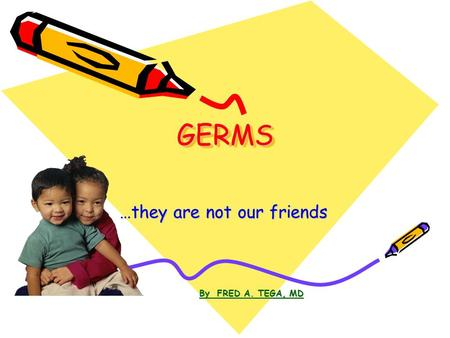 GERMSGERMS …they are not our friends By FRED A. TEGA, MD.