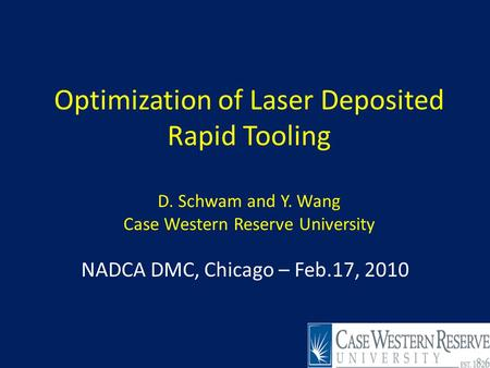 Optimization of Laser Deposited Rapid Tooling D. Schwam and Y. Wang Case Western Reserve University NADCA DMC, Chicago – Feb.17, 2010 1.