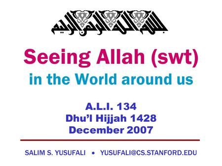 Seeing Allah (swt) in the World around us A.L.I. 134 Dhu'l Hijjah 1428 December 2007 SALIM S. YUSUFALI 