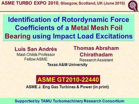 Luis San Andrés Mast-Childs Professor Fellow ASME Identification of Rotordynamic Force Coefficients of a Metal Mesh Foil Bearing using Impact Load Excitations.