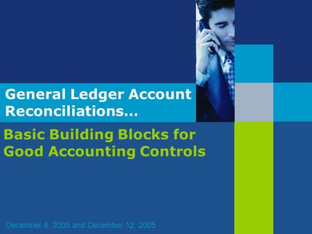General Ledger Account Reconciliations… Basic Building Blocks for Good Accounting Controls December 8, 2005 and December 12, 2005.