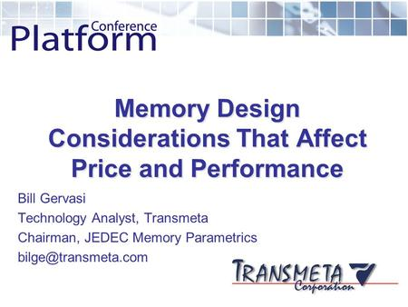 Memory Design Considerations That Affect Price and Performance Bill Gervasi Technology Analyst, Transmeta Chairman, JEDEC Memory Parametrics