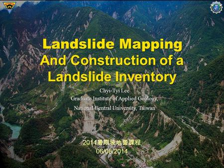1 2014 暑期坡地營課程 06/08/2014 Landslide Mapping Chyi-Tyi Lee Graduate Institute of Applied Geology, National Central University, Taiwan And Construction of.
