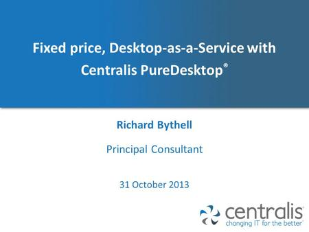 Fixed price, Desktop-as-a-Service with Centralis PureDesktop ® Richard Bythell 31 October 2013 Principal Consultant.