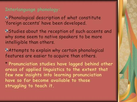 Interlanguage phonology: Phonological description of what constitute 'foreign accents' have been developed. Studies about the reception of such accents.