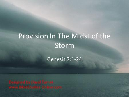 Provision In The Midst of the Storm Genesis 7:1-24 Designed by David Turner www.BibleStudies-Online.com.