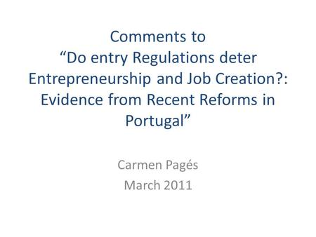 "Comments to ""Do entry Regulations deter Entrepreneurship and Job Creation?: Evidence from Recent Reforms in Portugal"" Carmen Pagés March 2011."