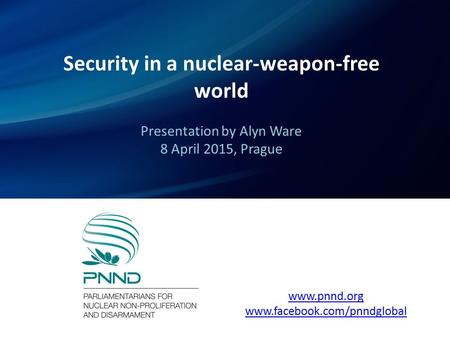 Security in a nuclear-weapon-free world Presentation by Alyn Ware 8 April 2015, Prague www.pnnd.org www.facebook.com/pnndglobal.