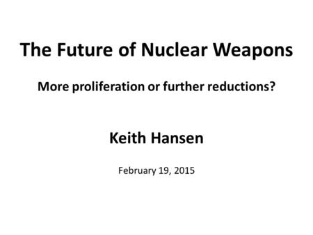 The Future of Nuclear Weapons More proliferation or further reductions? Keith Hansen February 19, 2015.