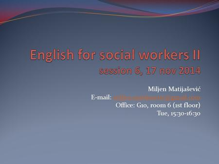Miljen Matijašević   Office: G10, room 6 (1st floor) Tue, 15:30-16:30.