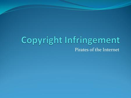 Pirates of the Internet. Introduction - Francisco Escobar What is Copyright Infringement? Copyright infringement in the classical sense is the unauthorized.