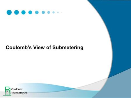 "Coulomb's View of Submetering. Our Understanding of the term ""Submetering"" 2 1)""Submetering"" in the context of this workshop is about dividing a Utility."