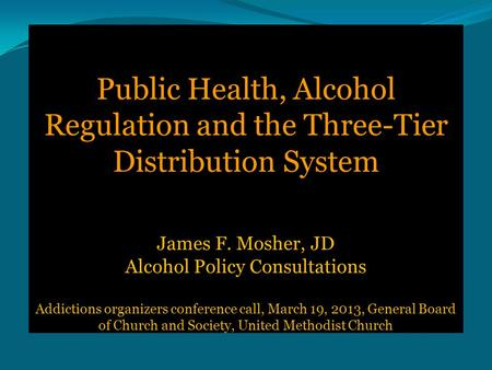 Public Health, Alcohol Regulation and the Three-Tier Distribution System James F. Mosher, JD Alcohol Policy Consultations Addictions organizers conference.