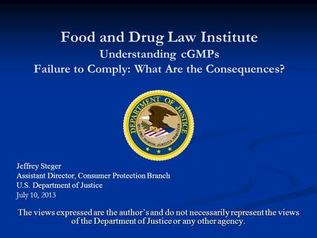 Food and Drug Law Institute Understanding cGMPs Failure to Comply: What Are the Consequences? Jeffrey Steger Assistant Director, Consumer Protection Branch.