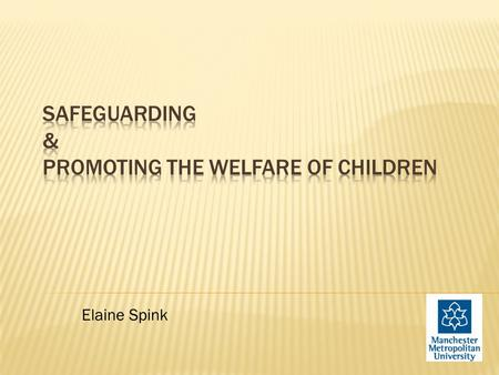 Elaine Spink.  To increase awareness of the wider context, legislation & frameworks for safeguarding/child protection and promoting the welfare of children.