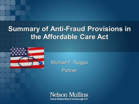 Summary of Anti-Fraud Provisions in the Affordable Care Act Michael F. Ruggio Partner Michael F. Ruggio Partner.