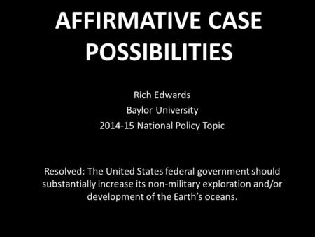AFFIRMATIVE CASE POSSIBILITIES Rich Edwards Baylor University 2014-15 National Policy Topic Resolved: The United States federal government should substantially.