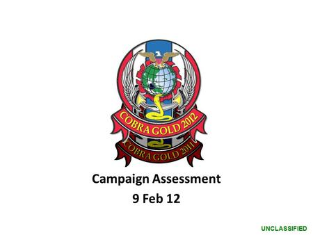UNCLASSIFIED Campaign Assessment 9 Feb 12. UNCLASSIFIED DESIRED EFFECTS END STATES LINES OF OPERATION Baseline Campaign Assessment – (D+3, 9 Feb) R G.