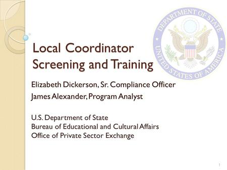 Local Coordinator Screening and Training Elizabeth Dickerson, Sr. Compliance Officer James Alexander, Program Analyst U.S. Department of State Bureau of.