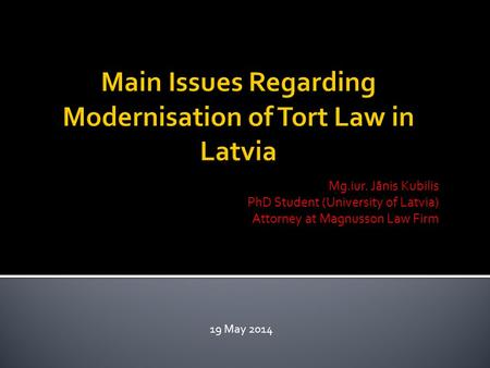 Mg.iur. Jānis Kubilis PhD Student (University of Latvia) Attorney at Magnusson Law Firm 19 May 2014.