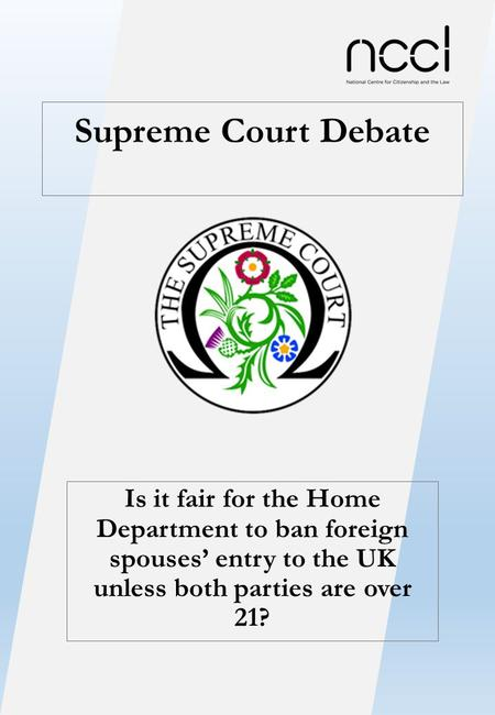 Supreme Court Debate Is it fair for the Home Department to ban foreign spouses' entry to the UK unless both parties are over 21?