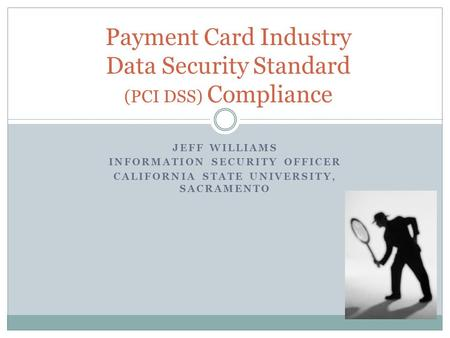 JEFF WILLIAMS INFORMATION SECURITY OFFICER CALIFORNIA STATE UNIVERSITY, SACRAMENTO Payment Card Industry Data Security Standard (PCI DSS) Compliance.