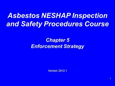 1 Asbestos NESHAP Inspection and Safety Procedures Course Chapter 5 Enforcement Strategy Version 2012.1.