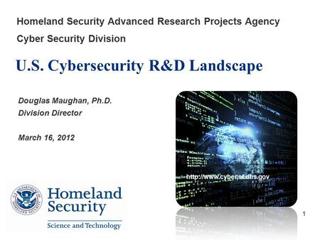 U.S. Cybersecurity R&D Landscape Homeland Security Advanced Research Projects Agency Cyber Security Division Douglas Maughan, Ph.D. Division Director March.