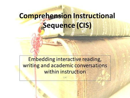 Comprehension Instructional Sequence (CIS) Embedding interactive reading, writing and academic conversations within instruction cac.