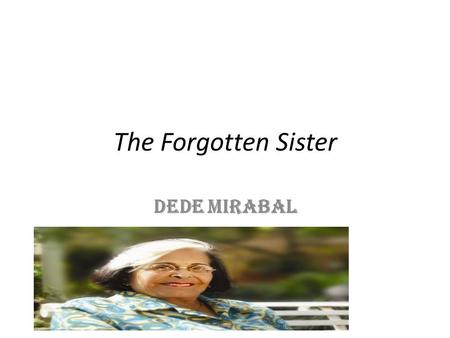 "The Forgotten Sister Dede Mirabal. Dede Mirabal: The Forgotten Sister The story says, ""She is plucking her bird of paradise of its dead branches, leaning."