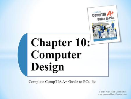 Complete CompTIA A+ Guide to PCs, 6e Chapter 10: Computer Design © 2014 Pearson IT Certification www.pearsonITcertification.com.