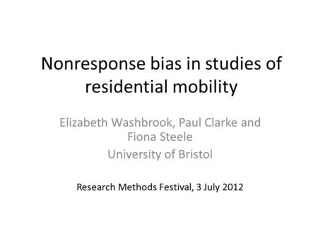 Nonresponse bias in studies of residential mobility Elizabeth Washbrook, Paul Clarke and Fiona Steele University of Bristol Research Methods Festival,
