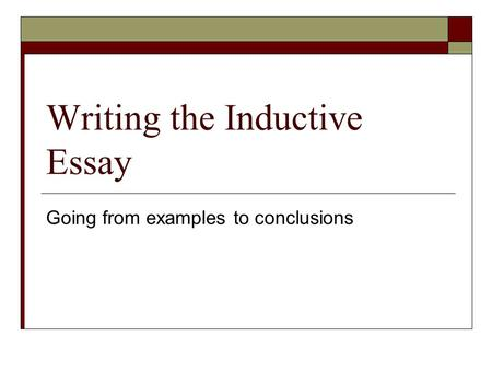 Writing the Inductive Essay Going from examples to conclusions.
