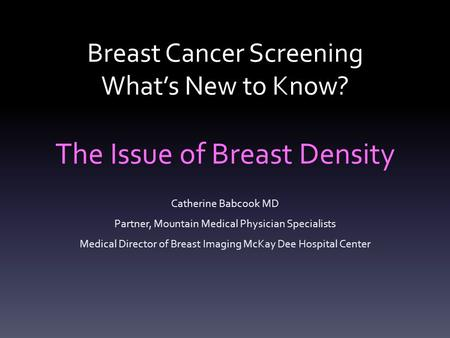 Breast Cancer Screening What's New to Know? The Issue of Breast Density Catherine Babcook MD Partner, Mountain Medical Physician Specialists Medical Director.