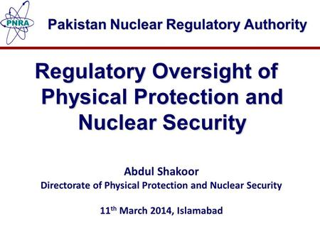 Pakistan Nuclear Regulatory Authority Regulatory Oversight of Physical Protection and Nuclear Security Abdul Shakoor Directorate of Physical Protection.