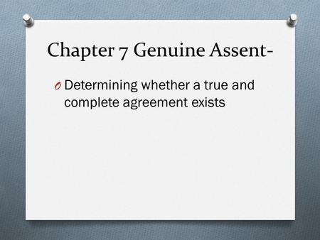 Chapter 7 Genuine Assent- O Determining whether a true and complete agreement exists.