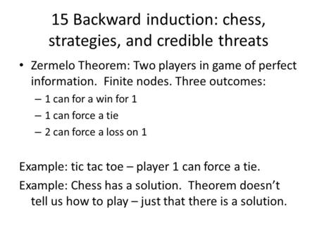 15 Backward induction: chess, strategies, and credible threats Zermelo Theorem: Two players in game of perfect information. Finite nodes. Three outcomes: