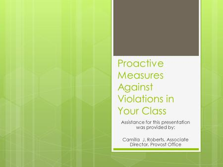 Proactive Measures Against Violations in Your Class Assistance for this presentation was provided by: Camilla J. Roberts, Associate Director, Provost Office.