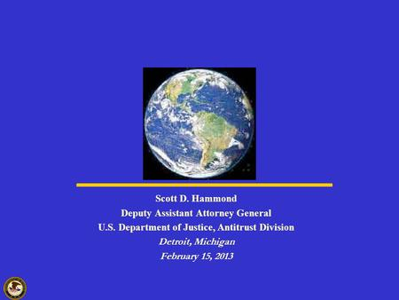 Scott D. Hammond Deputy Assistant Attorney General U.S. Department of Justice, Antitrust Division Detroit, Michigan February 15, 2013.