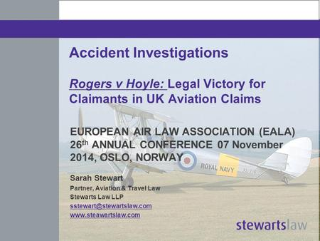 Accident Investigations Rogers v Hoyle: Legal Victory for Claimants in UK Aviation Claims EUROPEAN AIR LAW ASSOCIATION (EALA) 26 th ANNUAL CONFERENCE 07.