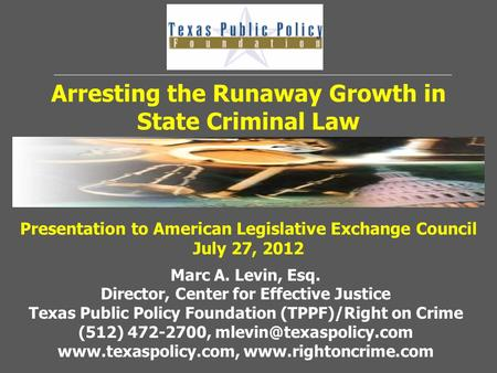 Arresting the Runaway Growth in State Criminal Law Marc A. Levin, Esq. Director, Center for Effective Justice Texas Public Policy Foundation (TPPF)/Right.