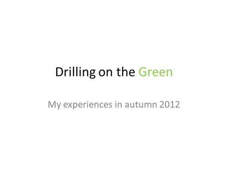 Drilling on the Green My experiences in autumn 2012.