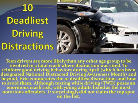 Teen drivers are more likely than any other age group to be involved in a fatal crash where distraction was cited. To reinforce good driving behaviors.