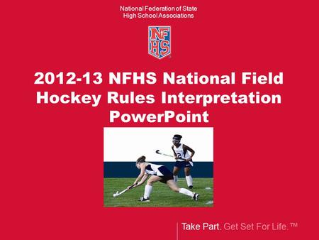 Take Part. Get Set For Life.™ National Federation of State High School Associations 2012-13 NFHS National Field Hockey Rules Interpretation PowerPoint.