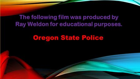 The following film was produced by Ray Weldon for educational purposes. Oregon State Police.