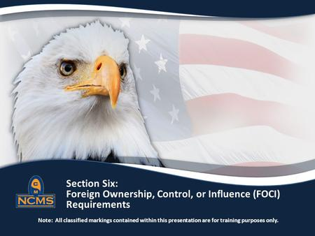 Section Six: Foreign Ownership, Control, or Influence (FOCI) Requirements Note: All classified markings contained within this presentation are for training.