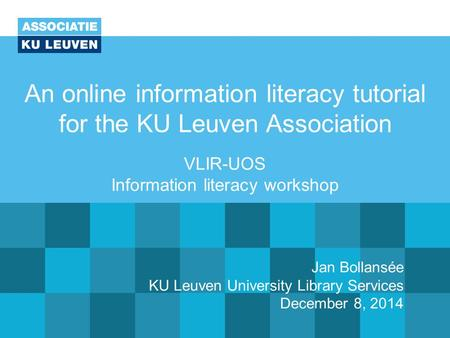 An online information literacy tutorial for the KU Leuven Association VLIR-UOS Information literacy workshop Jan Bollansée KU Leuven University Library.
