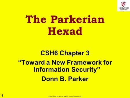 "1 Copyright © 2014 M. E. Kabay. All rights reserved. The Parkerian Hexad CSH6 Chapter 3 ""Toward a New Framework for Information Security"" Donn B. Parker."